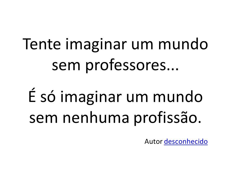 Tente imaginar um mundo sem professores...É só imaginar um mundo sem nenhuma profissão.