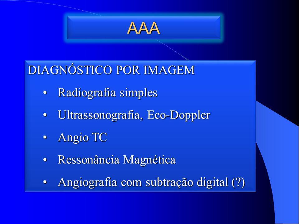 AAAAAA DIAGNÓSTICO POR IMAGEM Radiografia simplesRadiografia simples Ultrassonografia, Eco-DopplerUltrassonografia, Eco-Doppler Angio TCAngio TC Ressonância MagnéticaRessonância Magnética Angiografia com subtração digital (?)Angiografia com subtração digital (?) DIAGNÓSTICO POR IMAGEM Radiografia simplesRadiografia simples Ultrassonografia, Eco-DopplerUltrassonografia, Eco-Doppler Angio TCAngio TC Ressonância MagnéticaRessonância Magnética Angiografia com subtração digital (?)Angiografia com subtração digital (?)