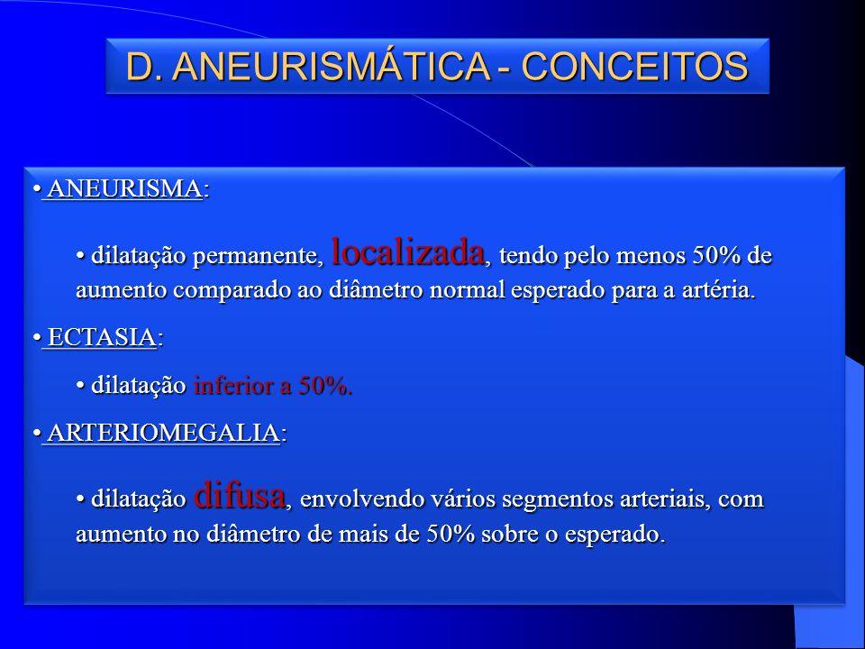 D. ANEURISMÁTICA - CONCEITOS ANEURISMA: ANEURISMA: dilatação permanente, localizada, tendo pelo menos 50% de aumento comparado ao diâmetro normal espe