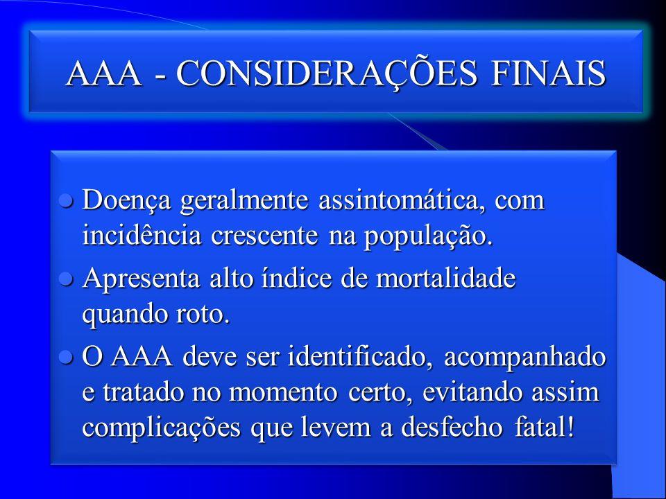 AAA - CONSIDERAÇÕES FINAIS Doença geralmente assintomática, com incidência crescente na população.
