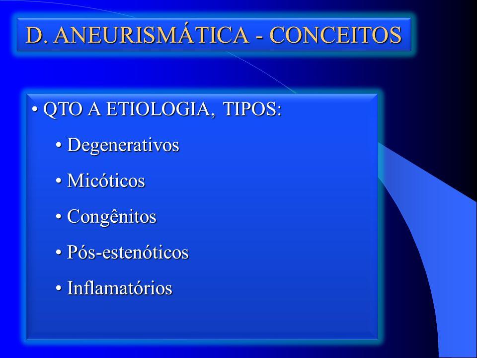 D. ANEURISMÁTICA - CONCEITOS QTO A ETIOLOGIA, TIPOS: QTO A ETIOLOGIA, TIPOS: Degenerativos Degenerativos Micóticos Micóticos Congênitos Congênitos Pós