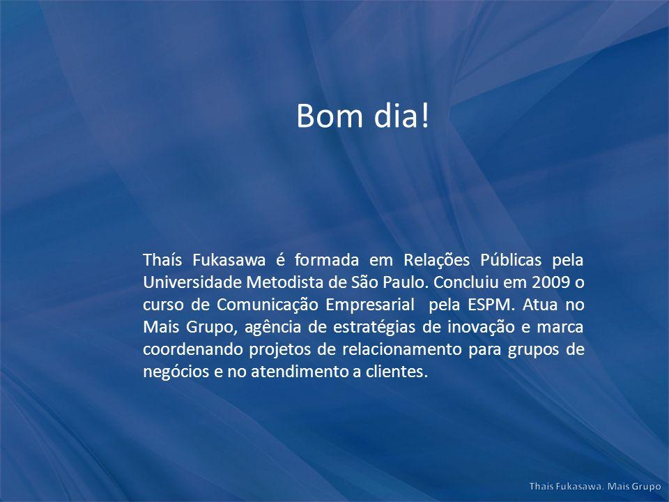 Bom dia! Thaís Fukasawa é formada em Relações Públicas pela Universidade Metodista de São Paulo. Concluiu em 2009 o curso de Comunicação Empresarial p