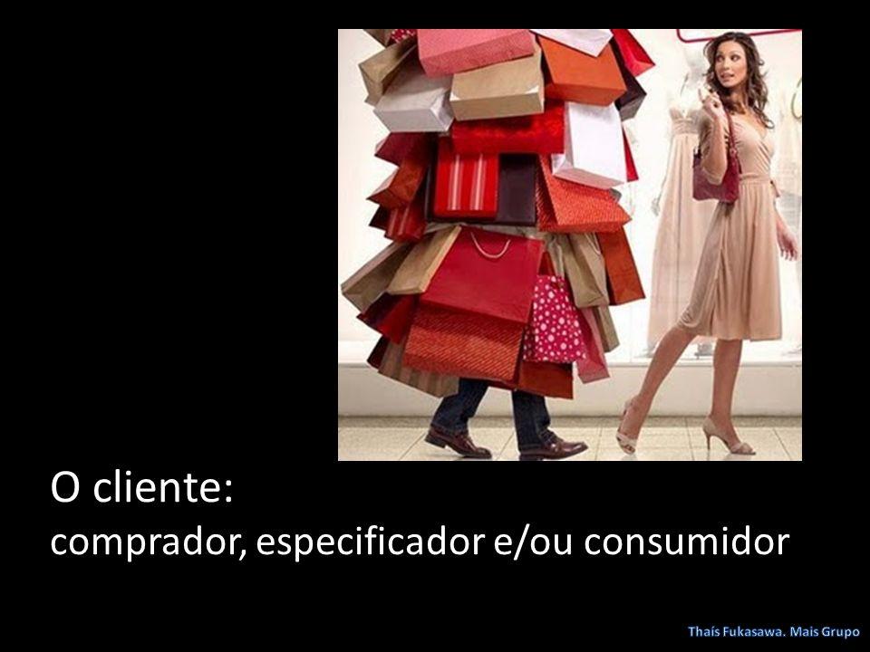 O cliente: comprador, especificador e/ou consumidor