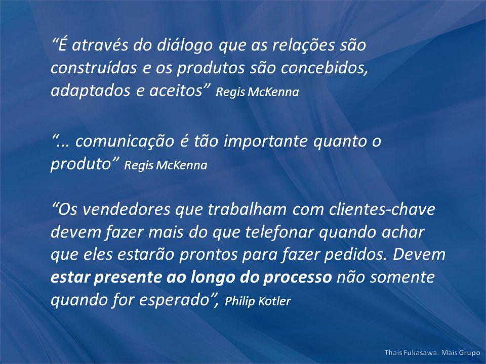 É através do diálogo que as relações são construídas e os produtos são concebidos, adaptados e aceitos Regis McKenna... comunicação é tão importante q