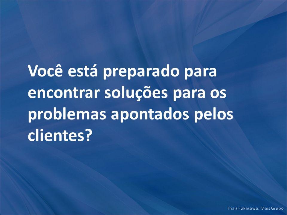 Você está preparado para encontrar soluções para os problemas apontados pelos clientes?