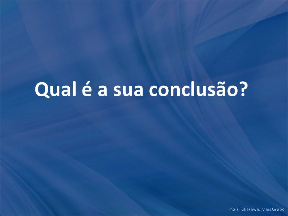 Qual é a sua conclusão?