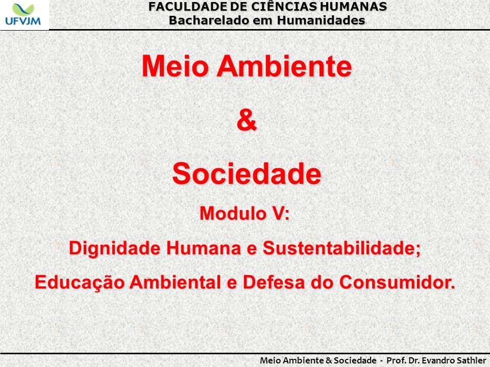 FACULDADE DE CIÊNCIAS HUMANAS Bacharelado em Humanidades Meio Ambiente & Sociedade - Prof. Dr. Evandro Sathler Meio Ambiente &Sociedade Modulo V: Dign