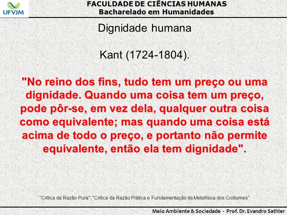 FACULDADE DE CIÊNCIAS HUMANAS Bacharelado em Humanidades Meio Ambiente & Sociedade - Prof. Dr. Evandro Sathler Dignidade humana Kant (1724-1804).