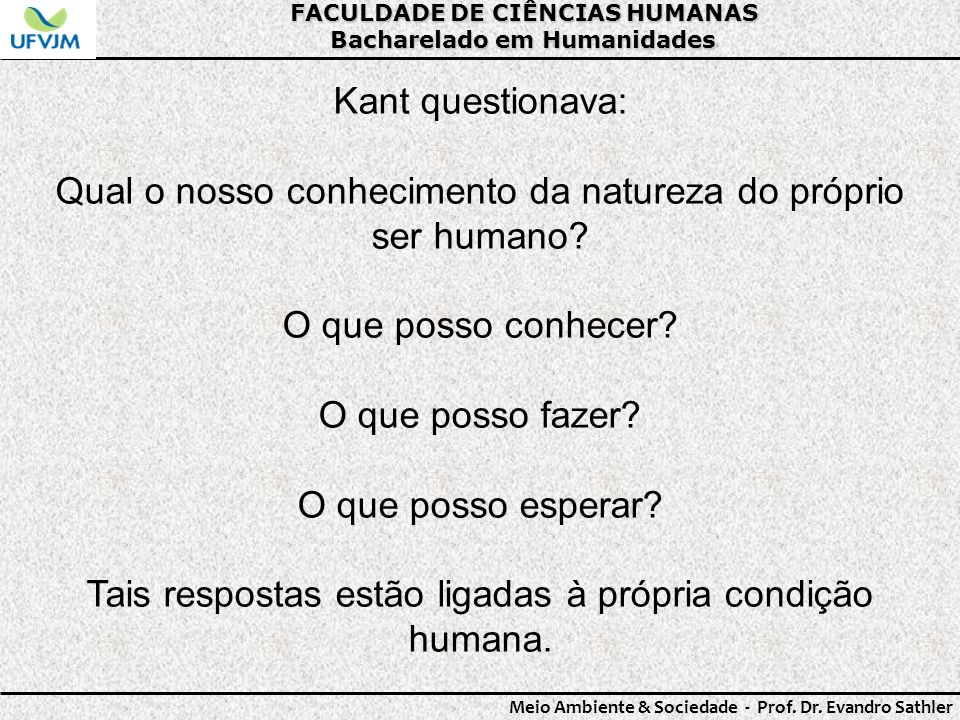 FACULDADE DE CIÊNCIAS HUMANAS Bacharelado em Humanidades Meio Ambiente & Sociedade - Prof. Dr. Evandro Sathler Kant questionava: Qual o nosso conhecim