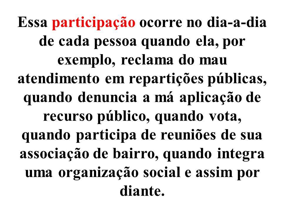 Essa participação ocorre no dia-a-dia de cada pessoa quando ela, por exemplo, reclama do mau atendimento em repartições públicas, quando denuncia a má