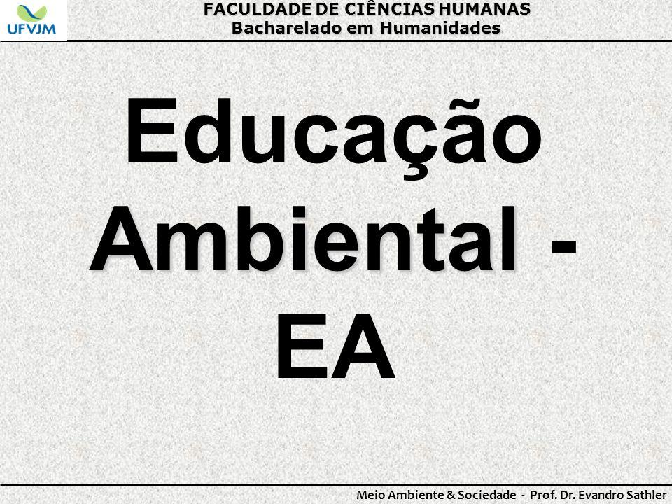 FACULDADE DE CIÊNCIAS HUMANAS Bacharelado em Humanidades Meio Ambiente & Sociedade - Prof. Dr. Evandro Sathler Ambiental Educação Ambiental - EA