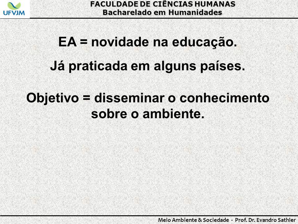 FACULDADE DE CIÊNCIAS HUMANAS Bacharelado em Humanidades Meio Ambiente & Sociedade - Prof. Dr. Evandro Sathler EA = novidade na educação. Já praticada