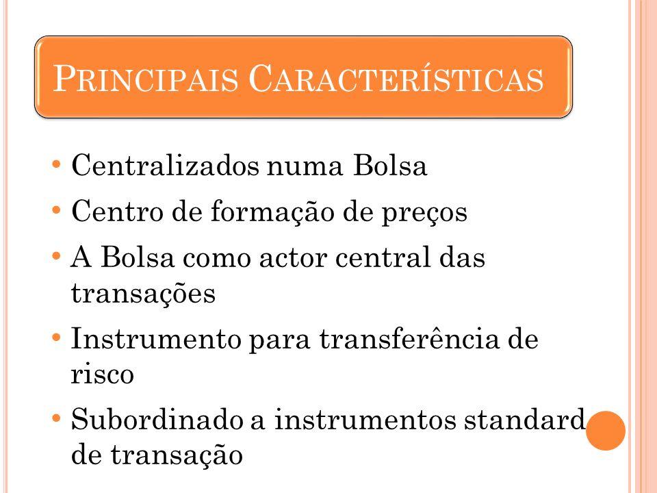 Centralizados numa Bolsa Centro de formação de preços A Bolsa como actor central das transações Instrumento para transferência de risco Subordinado a instrumentos standard de transação P RINCIPAIS C ARACTERÍSTICAS