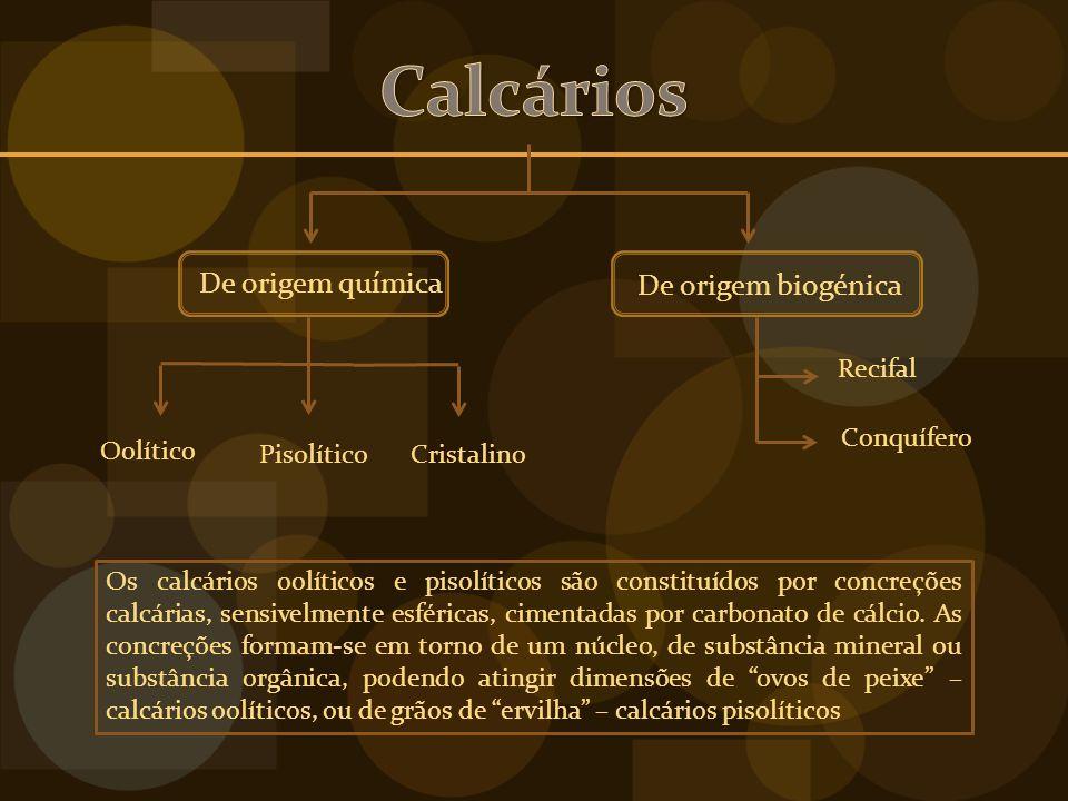 De origem química De origem biogénica Recifal Conquífero Oolítico PisolíticoCristalino Os calcários oolíticos e pisolíticos são constituídos por concreções calcárias, sensivelmente esféricas, cimentadas por carbonato de cálcio.