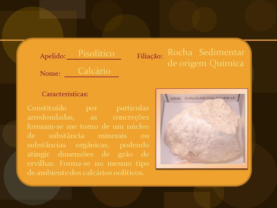 Apelido: Nome: Características: Filiação: Constituído por partículas arredondadas, as concreções formam-se me torno de um núcleo de substância minerais ou substâncias orgânicas, podendo atingir dimensões de grão de ervilhas.