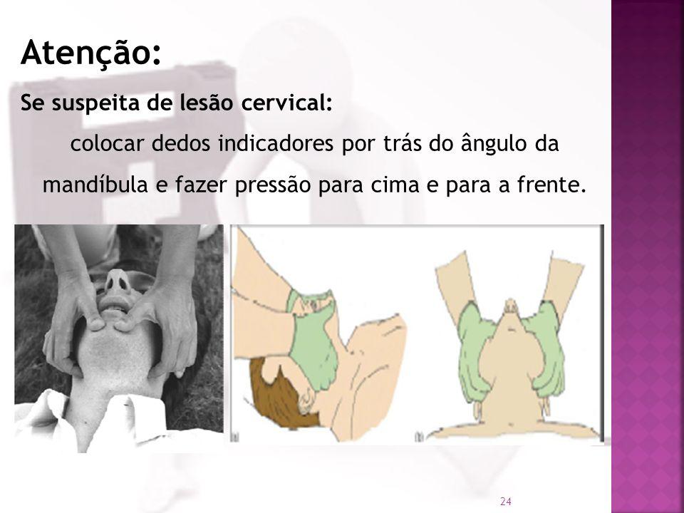 Atenção: Se suspeita de lesão cervical: colocar dedos indicadores por trás do ângulo da mandíbula e fazer pressão para cima e para a frente. 24