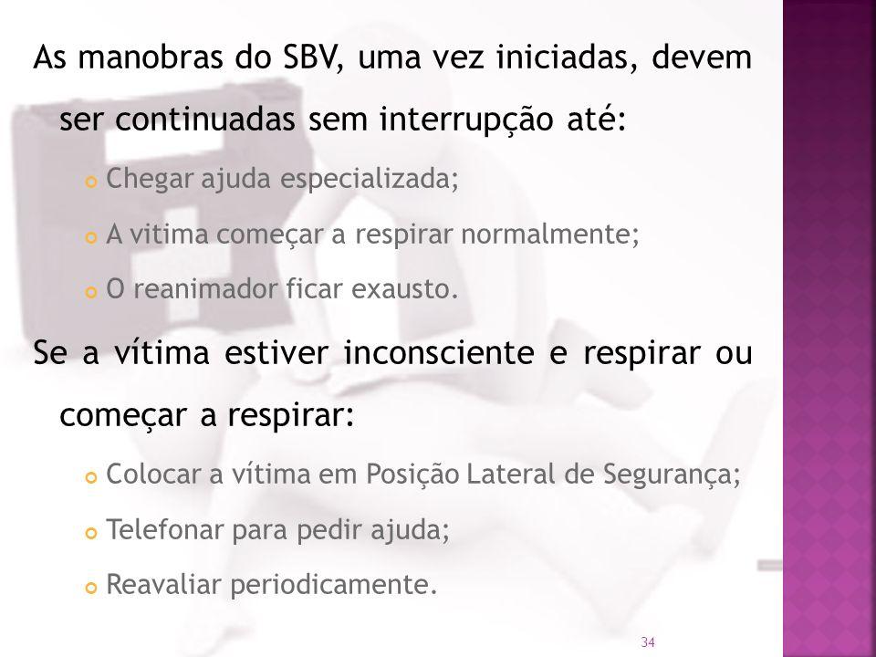 As manobras do SBV, uma vez iniciadas, devem ser continuadas sem interrupção até: Chegar ajuda especializada; A vitima começar a respirar normalmente;