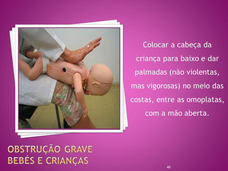 Colocar a cabeça da criança para baixo e dar palmadas (não violentas, mas vigorosas) no meio das costas, entre as omoplatas, com a mão aberta. 40