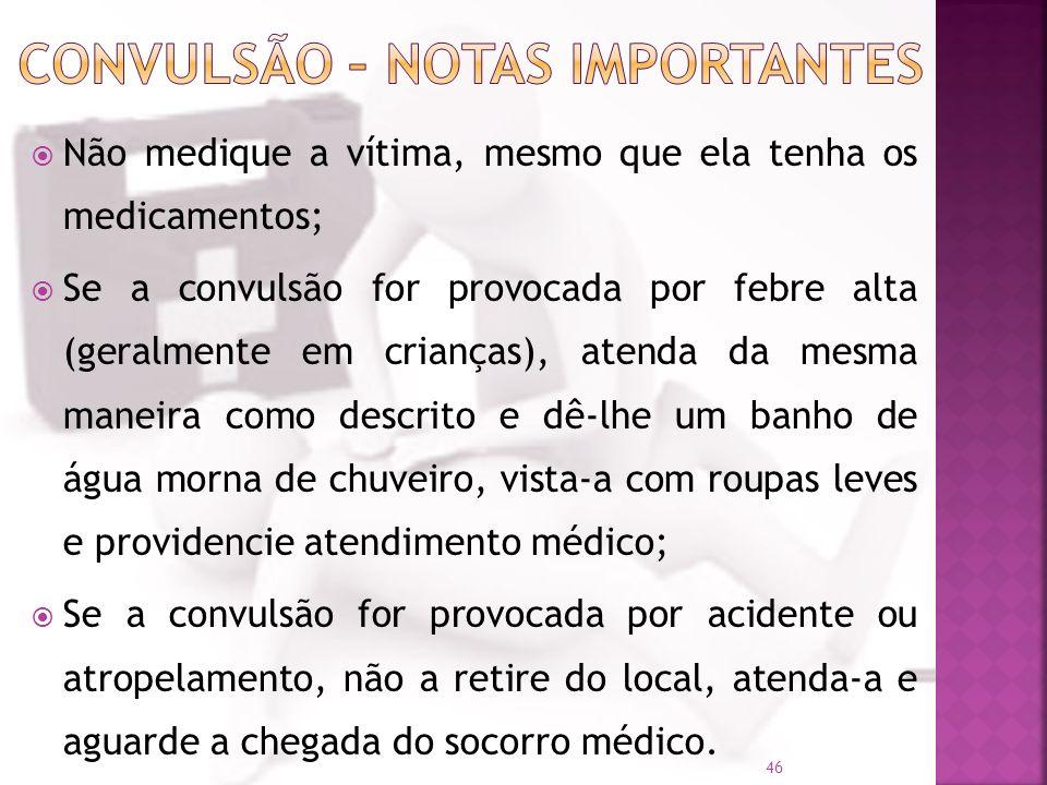 Não medique a vítima, mesmo que ela tenha os medicamentos; Se a convulsão for provocada por febre alta (geralmente em crianças), atenda da mesma manei