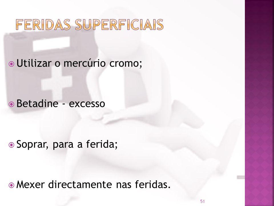 Utilizar o mercúrio cromo; Betadine - excesso Soprar, para a ferida; Mexer directamente nas feridas. 51