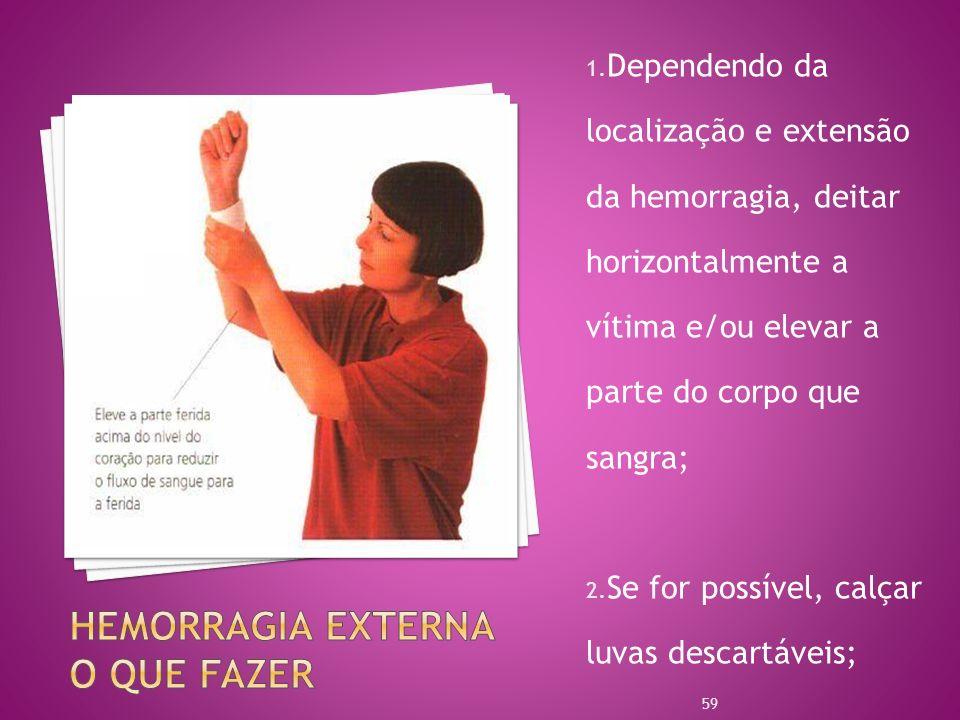 1. Dependendo da localização e extensão da hemorragia, deitar horizontalmente a vítima e/ou elevar a parte do corpo que sangra; 2. Se for possível, ca