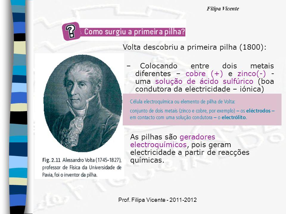 Filipa Vicente Prof. Filipa Vicente - 2011-2012 Volta descobriu a primeira pilha (1800): – Colocando entre dois metais diferentes – cobre (+) e zinco(