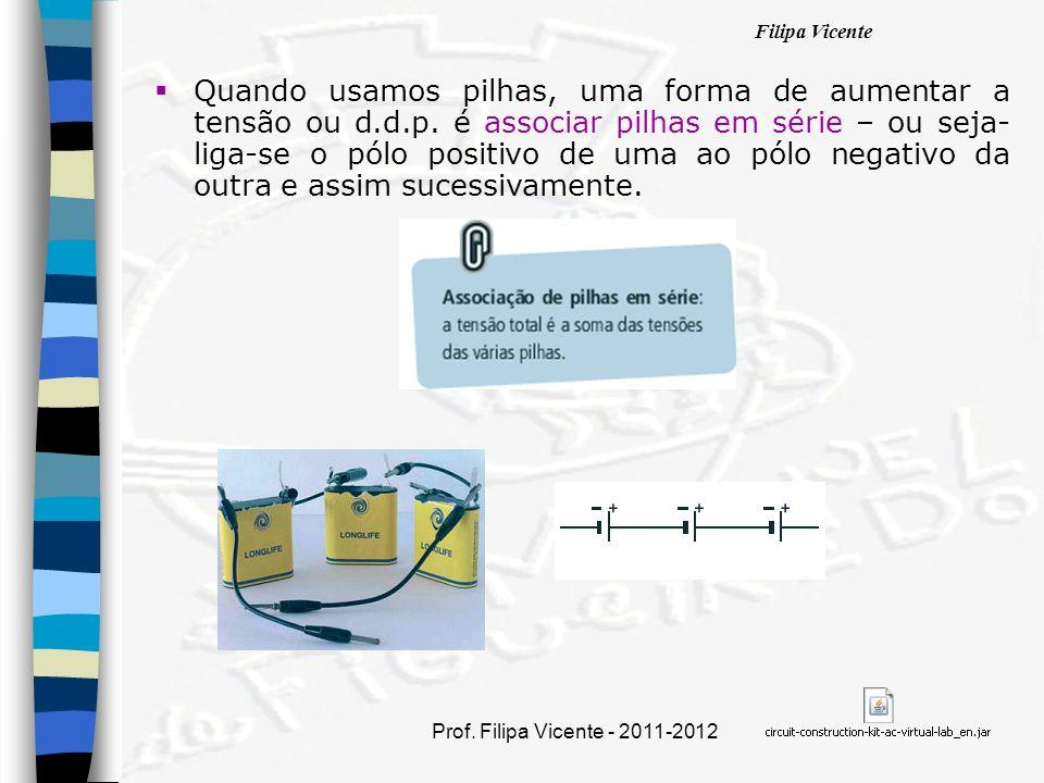 Filipa Vicente Prof. Filipa Vicente - 2011-2012 Quando usamos pilhas, uma forma de aumentar a tensão ou d.d.p. é associar pilhas em série – ou seja- l
