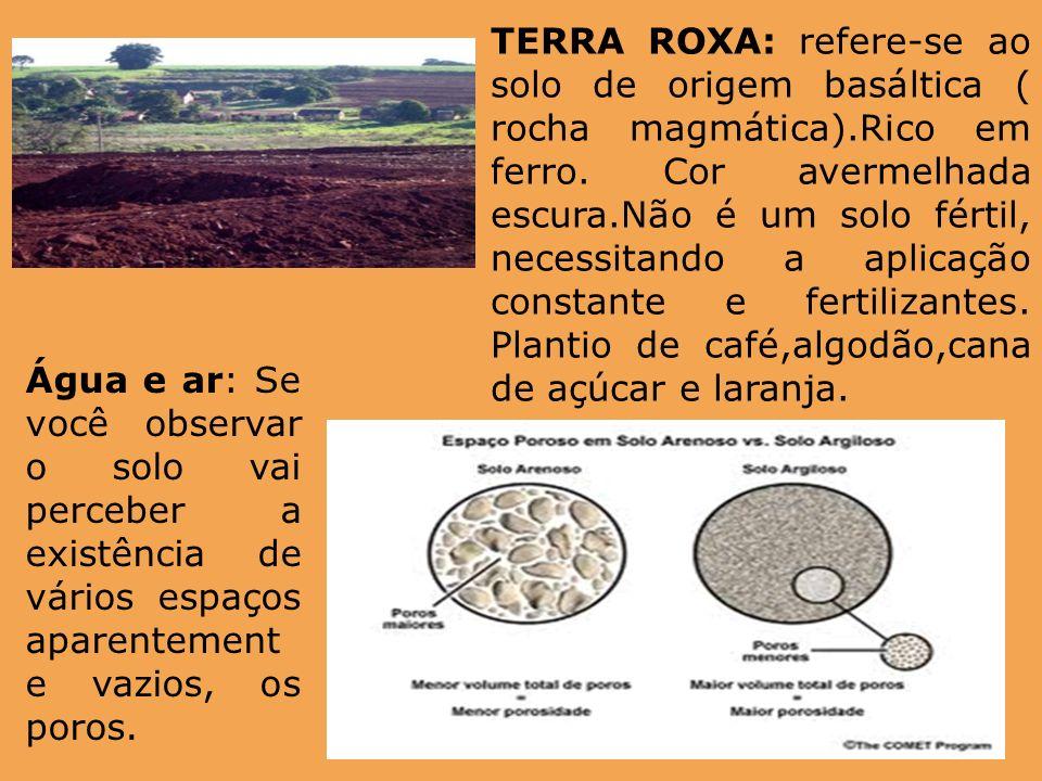 TERRA ROXA: refere-se ao solo de origem basáltica ( rocha magmática).Rico em ferro. Cor avermelhada escura.Não é um solo fértil, necessitando a aplica