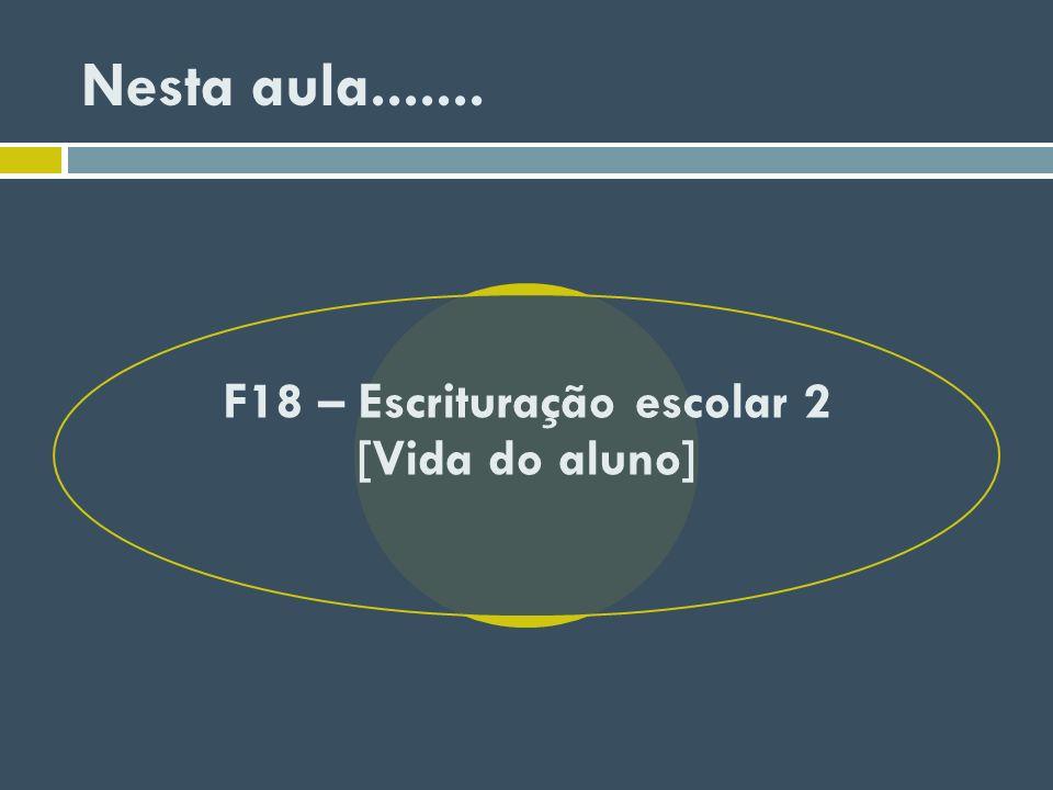 Nesta aula....... F18 – Escrituração escolar 2 [Vida do aluno]