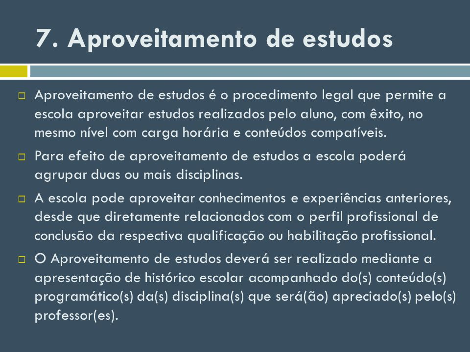 7. Aproveitamento de estudos Aproveitamento de estudos é o procedimento legal que permite a escola aproveitar estudos realizados pelo aluno, com êxito
