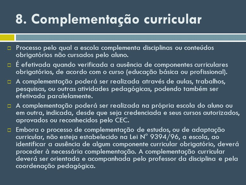 8. Complementação curricular Processo pelo qual a escola complementa disciplinas ou conteúdos obrigatórios não cursados pelo aluno. É efetivada quando