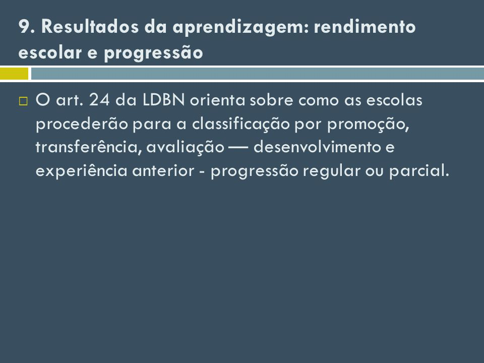 9. Resultados da aprendizagem: rendimento escolar e progressão O art. 24 da LDBN orienta sobre como as escolas procederão para a classificação por pro