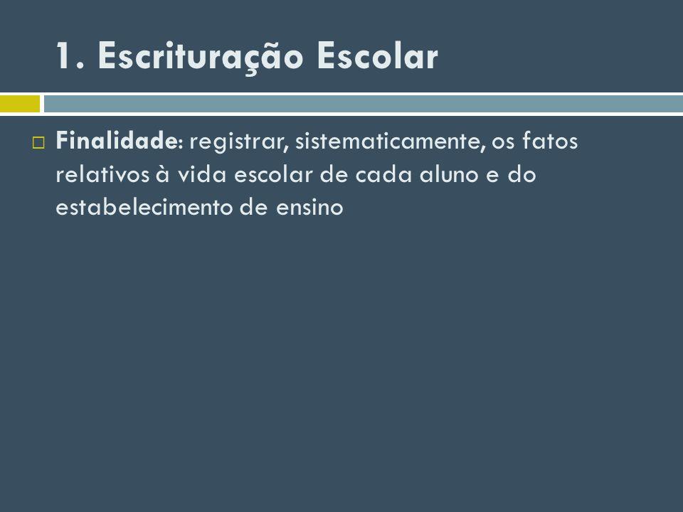 1. Escrituração Escolar Finalidade: registrar, sistematicamente, os fatos relativos à vida escolar de cada aluno e do estabelecimento de ensino