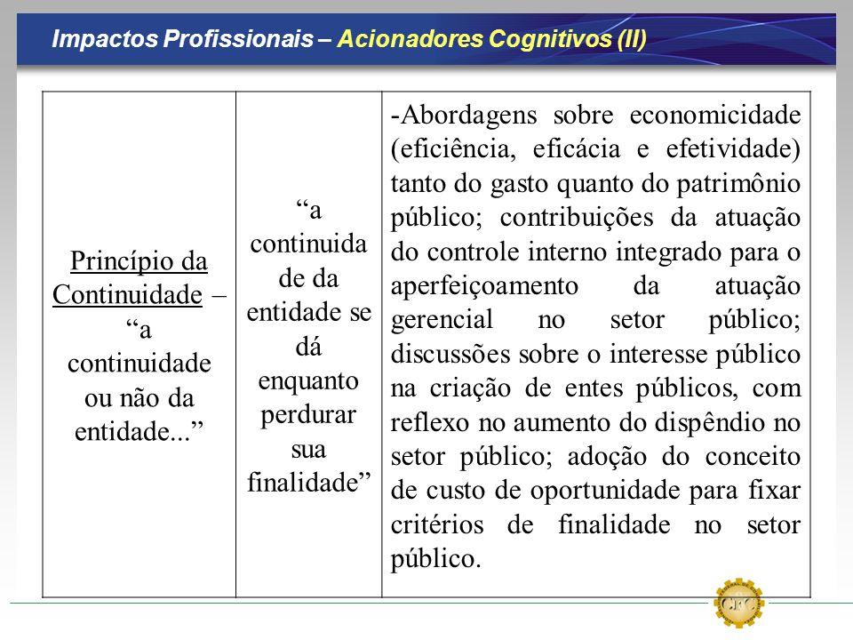 Impactos Profissionais – Acionadores Cognitivos (II) Princípio da Continuidade – a continuidade ou não da entidade... a continuida de da entidade se d