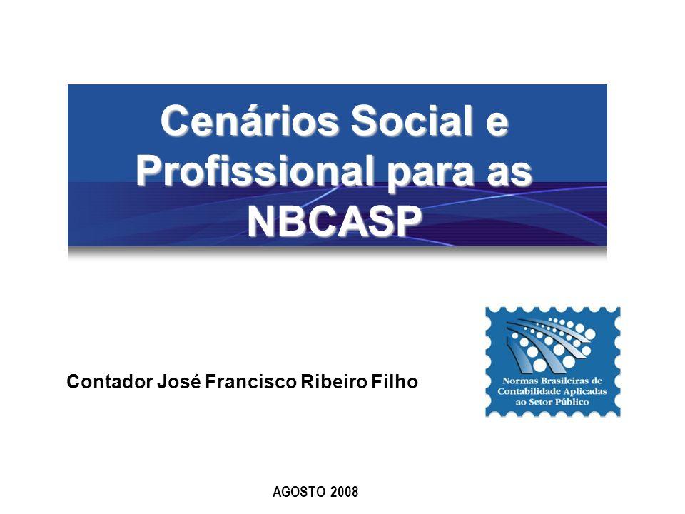 Cenários Social e Profissional para as NBCASP AGOSTO 2008 Contador José Francisco Ribeiro Filho
