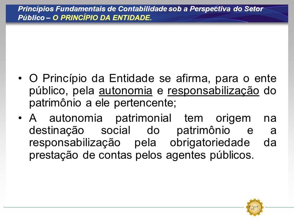 Princípios Fundamentais de Contabilidade sob a Perspectiva do Setor Público – O PRINCÍPIO DA ENTIDADE. O Princípio da Entidade se afirma, para o ente