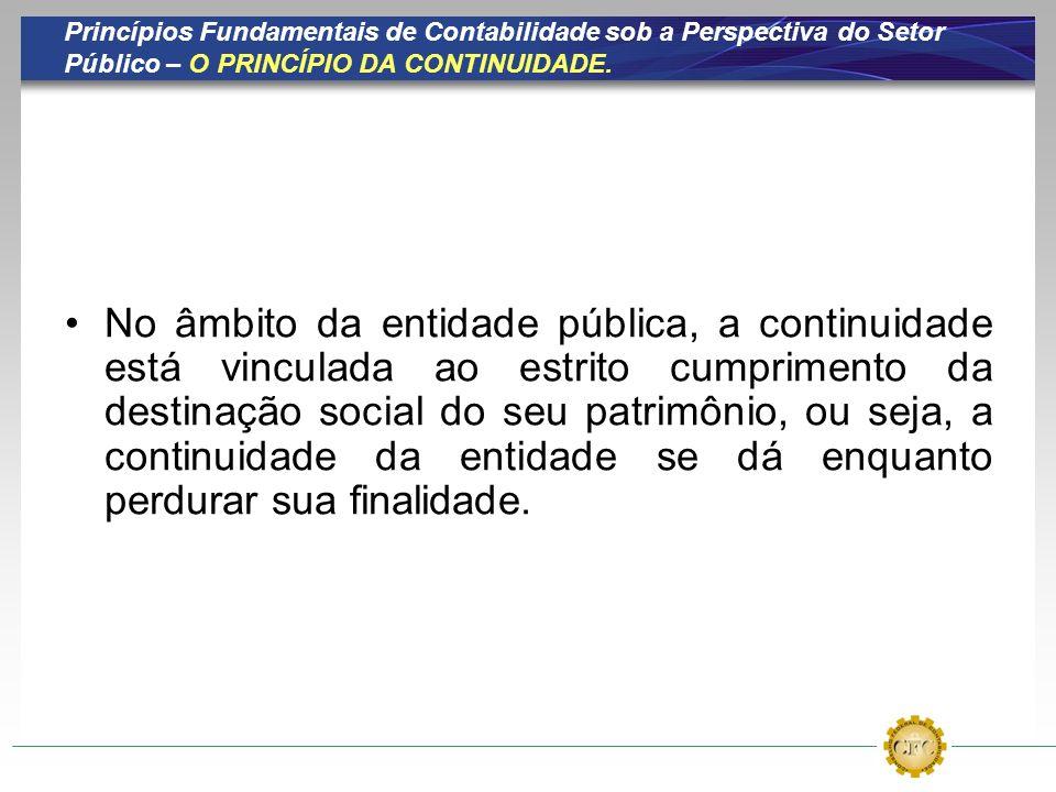 Princípios Fundamentais de Contabilidade sob a Perspectiva do Setor Público – O PRINCÍPIO DA CONTINUIDADE. No âmbito da entidade pública, a continuida