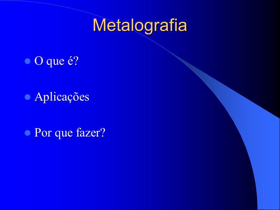 Metalografia O que é? Aplicações Por que fazer?