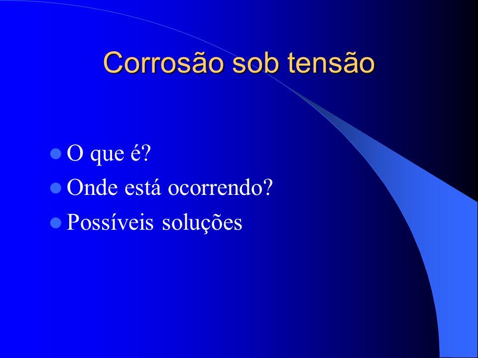 Corrosão sob tensão O que é? Onde está ocorrendo? Possíveis soluções