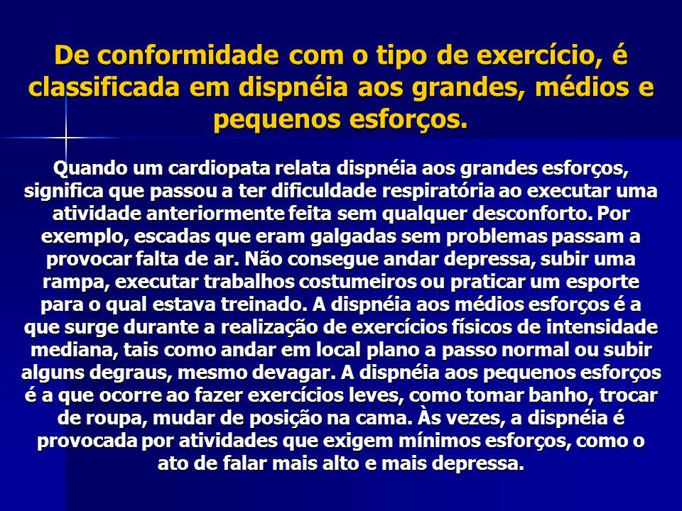De conformidade com o tipo de exercício, é classificada em dispnéia aos grandes, médios e pequenos esforços.