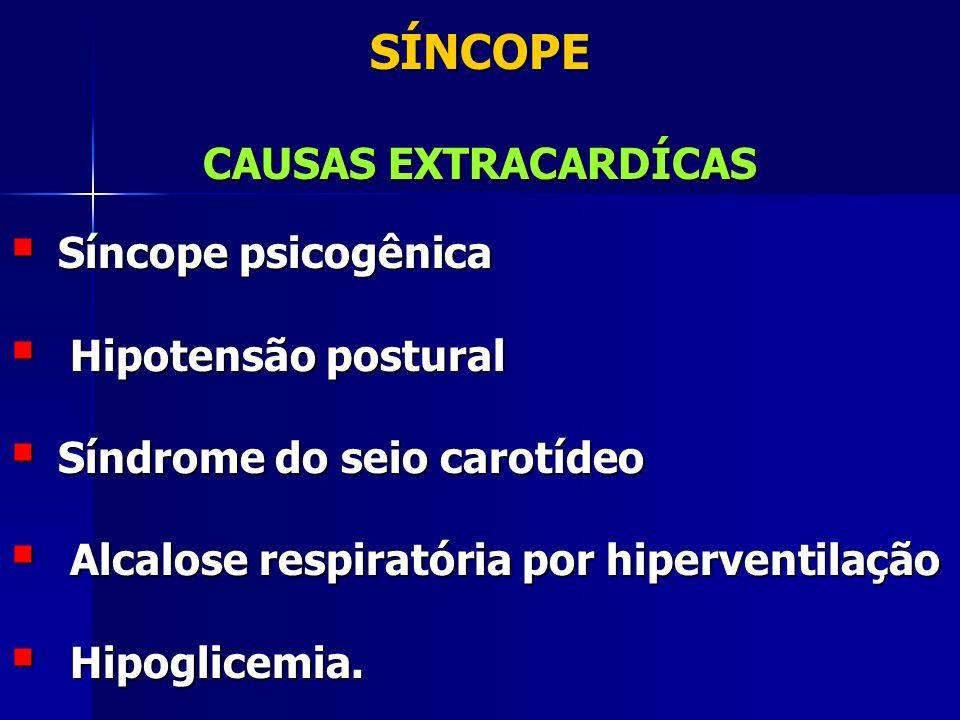 SÍNCOPE CAUSAS EXTRACARDÍCAS Síncope psicogênica Síncope psicogênica Hipotensão postural Hipotensão postural Síndrome do seio carotídeo Síndrome do seio carotídeo Alcalose respiratória por hiperventilação Alcalose respiratória por hiperventilação Hipoglicemia.