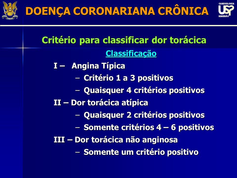 Critério para classificar dor torácica Classificação I – Angina Típica –Critério 1 a 3 positivos –Quaisquer 4 critérios positivos II – Dor torácica atípica –Quaisquer 2 critérios positivos –Somente critérios 4 – 6 positivos III – Dor torácica não anginosa –Somente um critério positivo DOENÇA CORONARIANA CRÔNICA