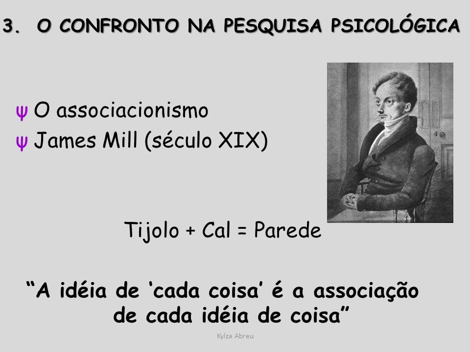 Kylza Abreu ψO associacionismo ψJames Mill (século XIX) Tijolo + Cal = Parede A idéia de cada coisa é a associação de cada idéia de coisa 3. O CONFRON