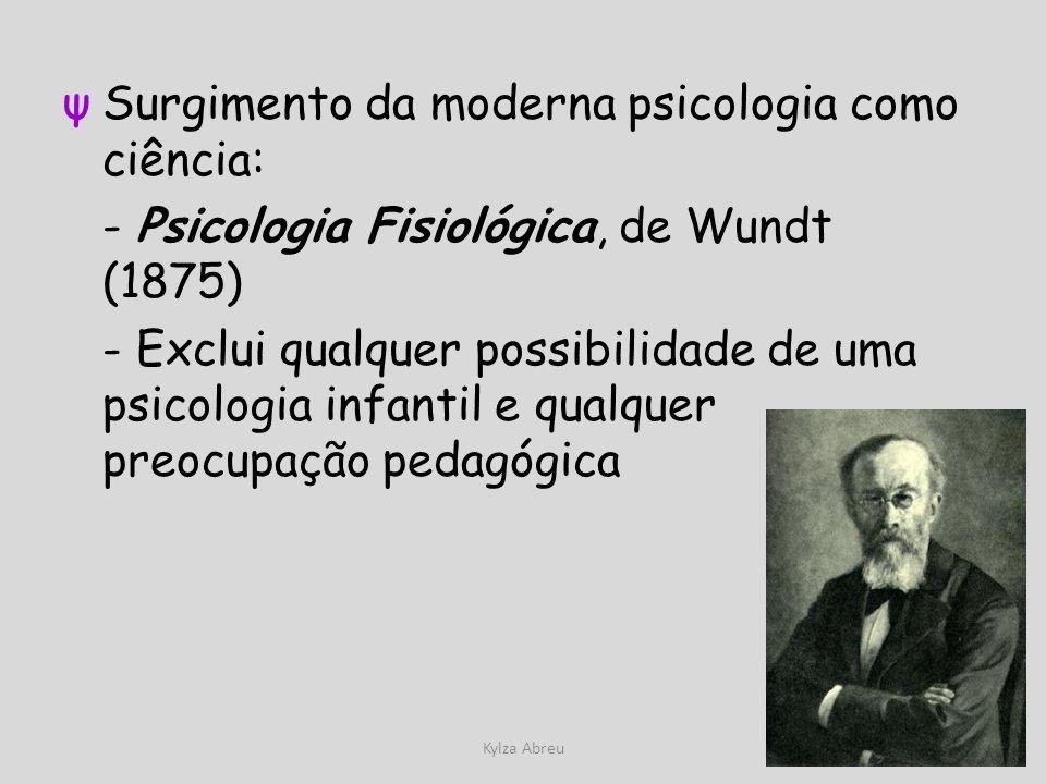 Kylza Abreu ψSurgimento da moderna psicologia como ciência: - Psicologia Fisiológica, de Wundt (1875) - Exclui qualquer possibilidade de uma psicologi