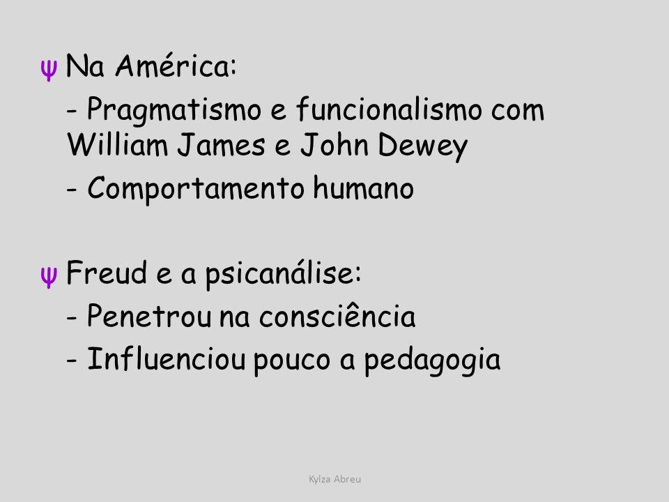Kylza Abreu ψNa América: - Pragmatismo e funcionalismo com William James e John Dewey - Comportamento humano ψFreud e a psicanálise: - Penetrou na con