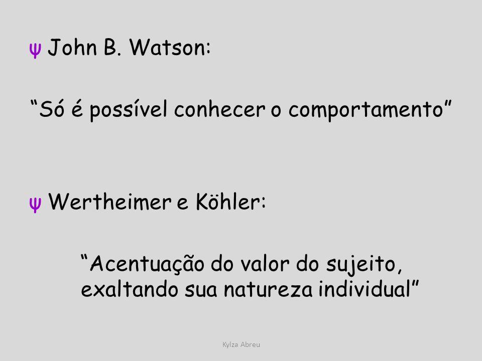 Kylza Abreu ψJohn B. Watson: Só é possível conhecer o comportamento ψWertheimer e Köhler: Acentuação do valor do sujeito, exaltando sua natureza indiv