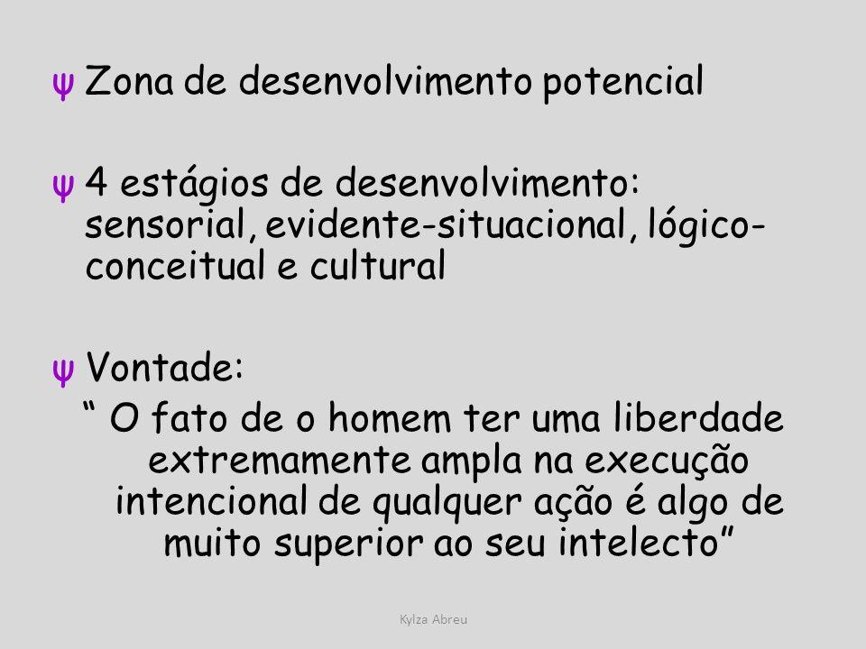 Kylza Abreu ψZona de desenvolvimento potencial ψ4 estágios de desenvolvimento: sensorial, evidente-situacional, lógico- conceitual e cultural ψVontade