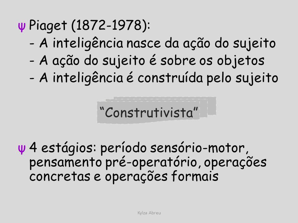 Kylza Abreu ψPiaget (1872-1978): - A inteligência nasce da ação do sujeito - A ação do sujeito é sobre os objetos - A inteligência é construída pelo s