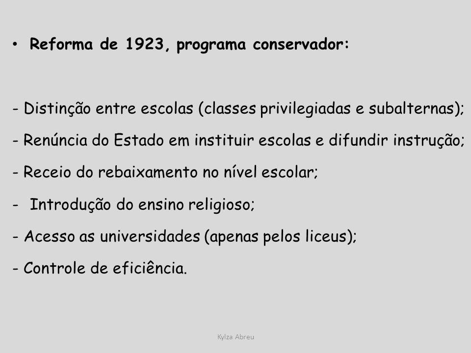 Kylza Abreu Reforma de 1923, programa conservador: - Distinção entre escolas (classes privilegiadas e subalternas); - Renúncia do Estado em instituir