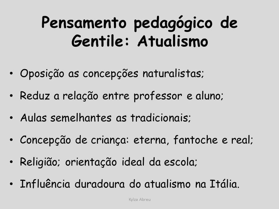 Kylza Abreu Pensamento pedagógico de Gentile: Atualismo Oposição as concepções naturalistas; Reduz a relação entre professor e aluno; Aulas semelhante